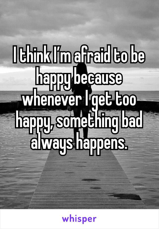 I think I'm afraid to be happy because whenever I get too ...
