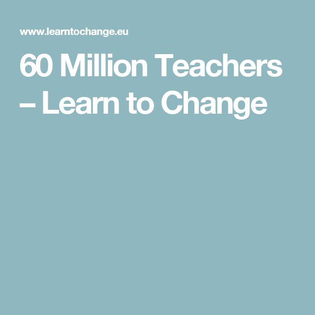 60 Million Teachers – Learn to Change