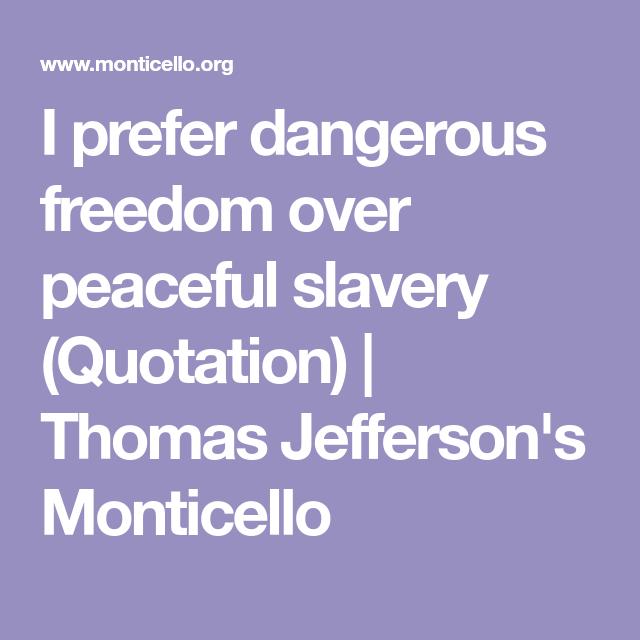 I Prefer Dangerous Freedom Over Peaceful Slavery Quotation Thomas Jefferson S Monticello Also I Prefer T Jefferson Monticello Monticello Thomas Jefferson