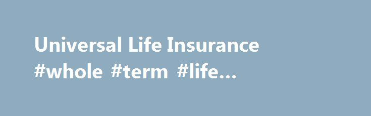 Universal Life Insurance #whole #term #life #insurance #quotes Http:/