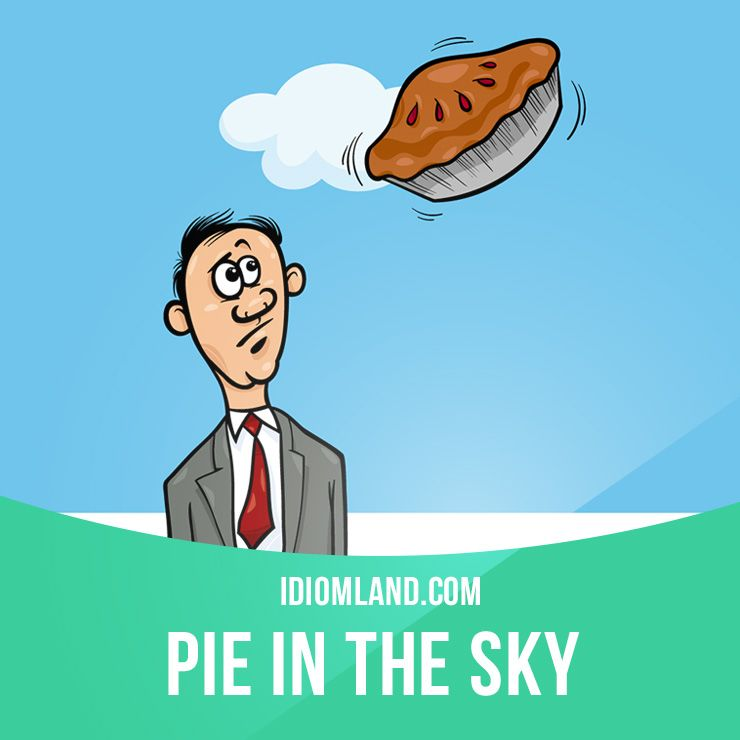 Pie in the sky is an idea or plan that is unlikely to