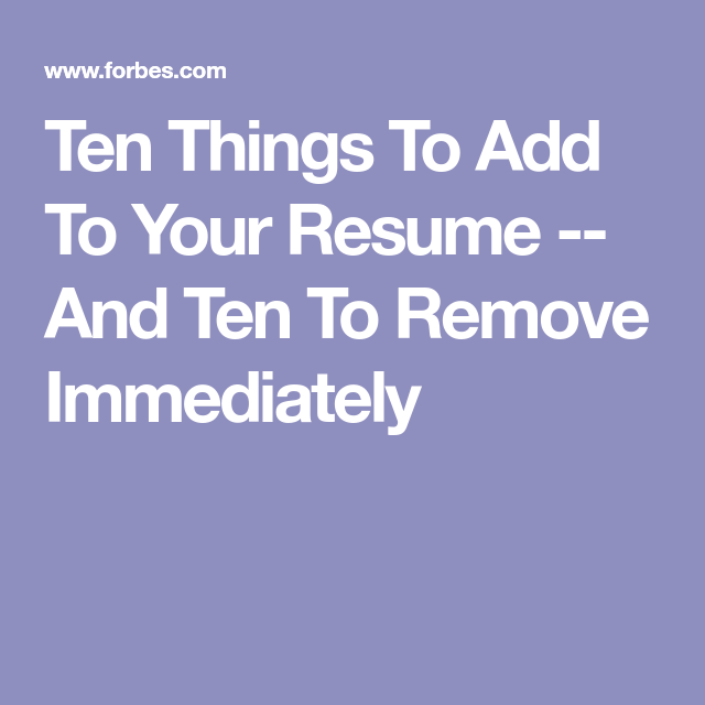 Ten Things To Add To Your Resume And Ten To Remove