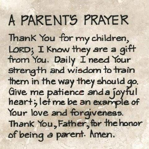 A parents prayer: Thank you for my children, Lord; I know they are a gift from You. Daily I need Your strength and wisdom to train them in the way they should go. Give me patience and a joyful heart; let me be an example of Your love and forgiveness. Thank You, Father, for the honor of being a parent. Amen.