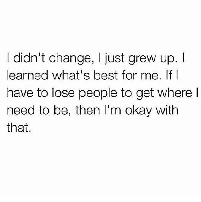 I Didnt Change I Just Grew Up I Learned Whats Best For Me If I