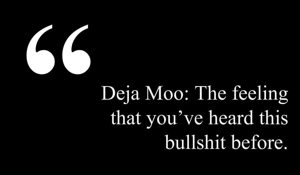 Deja Moo: The feeling that you've heard this bullshit before.