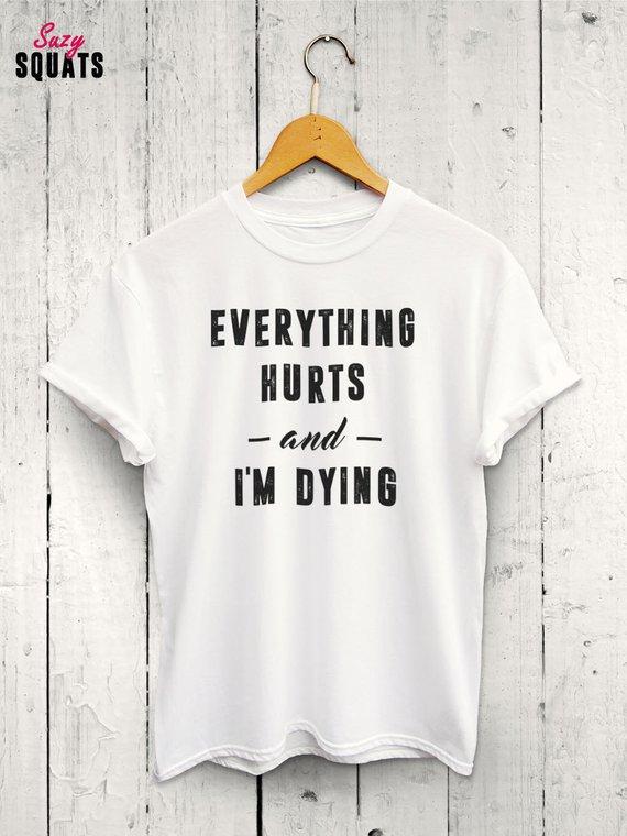 681d75e8cc2c94 Everything Hurts and Im Dying Tshirt - Fitness Slogan Tshirts