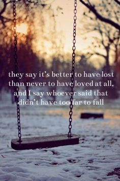 They say it's better to have lost than never to have loved at all, and I say whoever said that didn't have too far to fall.
