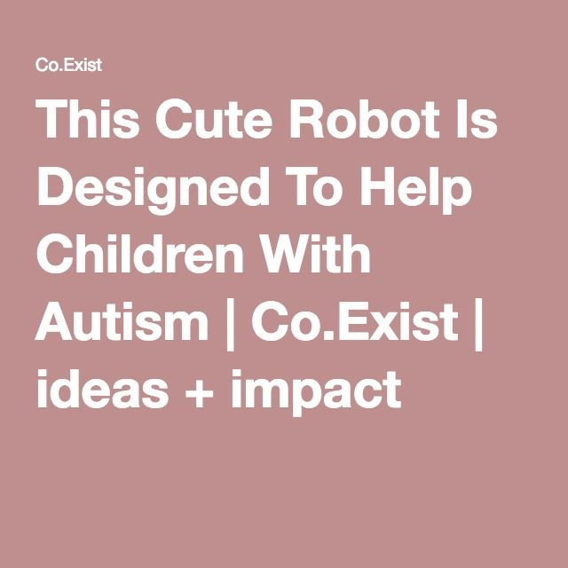 This Cute Robot Is Designed To Help Children With Autism | Co.Exist | ideas + impact