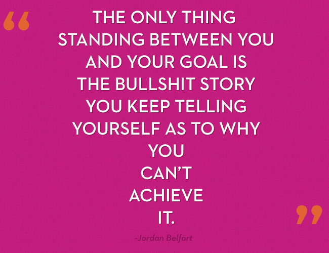 The only thing standing between you and your goal is the bullshit story you keep telling yourself as to why you can't achieve it. -Jordan Belfort