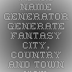 Place Name Generator Generate Fantasy City Country And Town Names This Thing Is Awesome For Writing Town Names Fantasy City Names Fantasy Town Names
