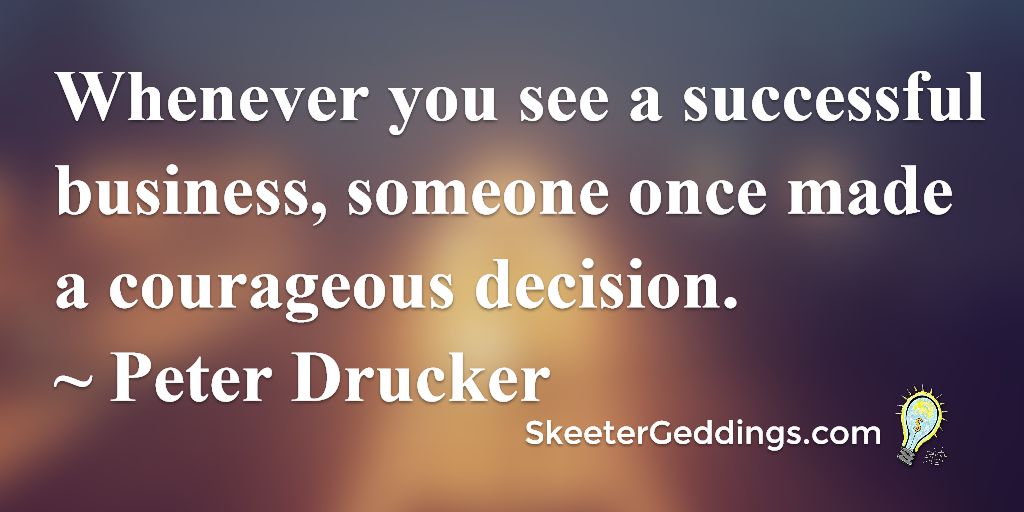 Whenever you see a successful business, someone once made a courageous decision.  ~ Peter Drucker