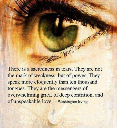 Tears Are A Sign Of Power There Is A Sacredness In Tears Grief