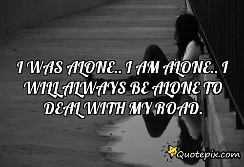 I Was Alone I Am Alone I Will Always Be Alone Quotes