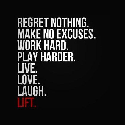 regret nothing make no excuses work hard play harder live love