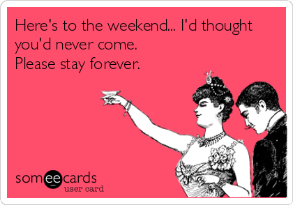 Elegant Funny Quotes · Heres To The Weekend... Id Thought Youd Never Come. Please  Stay Forever