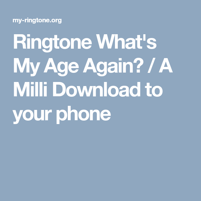 Ringtone What S My Age Again A Milli Download To Your Phone Phone Age Download