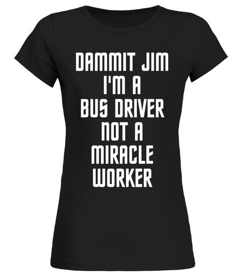 Dammit Jim Im A Bus Driver Not A Miracle Worker Job T-shirt