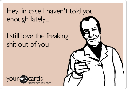 Hey In Case I Haven T Told You Enough Lately I Still Love The Freaking Shit Out Of You Funny Quotes Quotes Funny