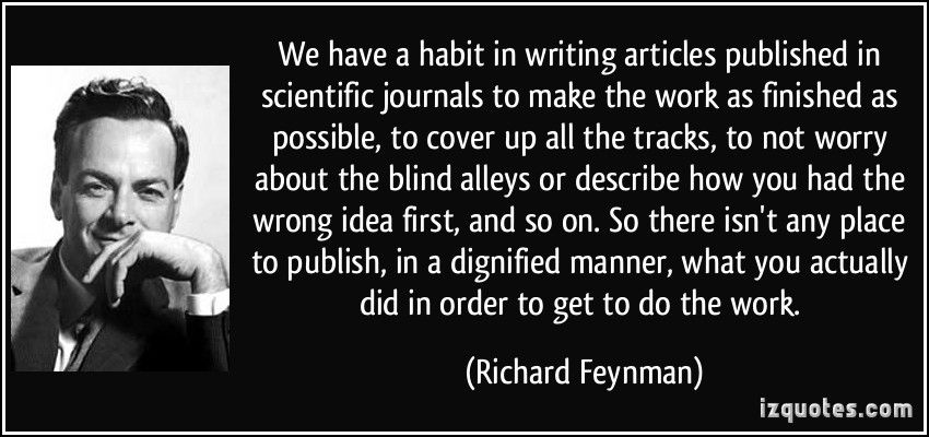 We have a habit in writing articles published in scientific journals to make the work as finished as possible, to cover up all the tracks, to not worry about the blind alleys or describe how you had the wrong idea first, and so on. So there isn't any place to publish, in a dignified manner, what you actually did in order to get to do the work. (Richard Feynman) #quotes #quote #quotations #RichardFeynman