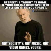 RESPECT IS TAUGHT AT HOME IFYOUR KID ISA DISRESPECTFUL LITTLE SHIT ITS YOUR FAULT Fadultjokesandmore NOT SOCIETY'S NOT MUSIC NOT VIDEO GAMES YOURS   Meme on ME.ME