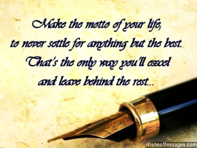 make the motto of your life to never settle for anything