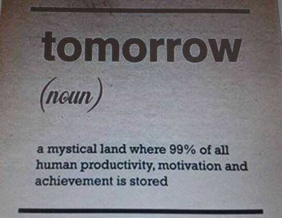 Why Put Off Until Tomorrow What You Can Do Today Motivation