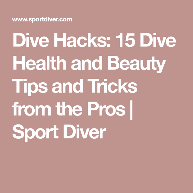 Dive Hacks: 15 Dive Health and Beauty Tips and Tricks from the Pros | Sport Diver