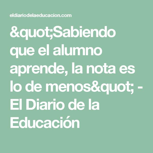 """""""Sabiendo que el alumno aprende, la nota es lo de menos"""" - El Diario de la Educación"""