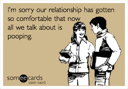 I M Sorry Our Relationship Has Gotten So Comfortable That Now All We Talk About Is Pooping Ecards Funny Humor Funny Quotes
