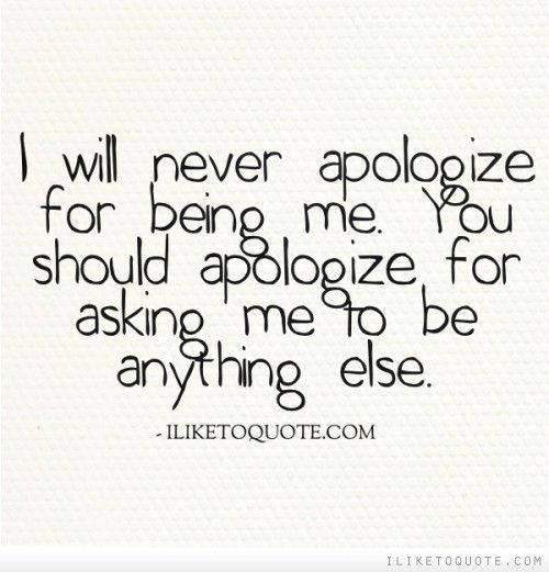 I will never apologize for being me. You should apologize