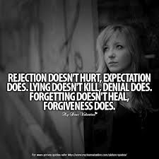Rejection doesn't hurt,expectation does.  Lying doesn't kill,denial does.  Forgetting doesn't heal,forgiveness does.