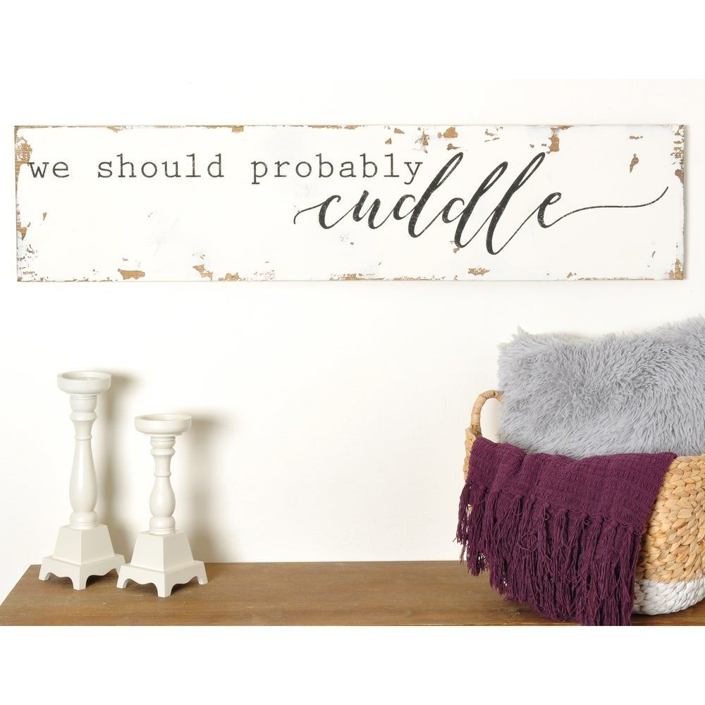 Bring a welcoming mood and ambiance to your bedroom or guest room with this sign. Emblazoned with the message 'We Should Probably Cuddle,' this sturdy wood sign is evocative of vintage kitsch while keeping the atmosphere lighthearted and friendly. Features: Material: Wood Color: White Assembly: None required Accent type: Wall decor Finish: Distressed Features: Handmade, artisanal, hardware attached Style: Vintage, casual, rustic-chic Dimensions: 11.25 inches high x 48 inches wide Size: 11.25 x 4
