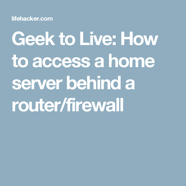 Geek to Live: How to access a home server behind a router/firewall