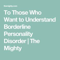 To Those Who Want to Understand Borderline Personality Disorder | The Mighty