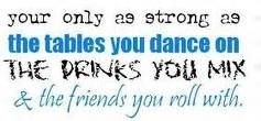 Friendship Quote - You're Only As Strong As The Tables You Dance On, The Drinks You Mix & The Friends You Roll With
