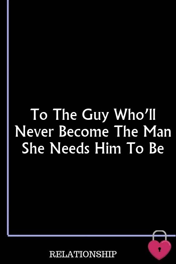 To The Guy Who'll Never Become The Man She Needs Him To Be