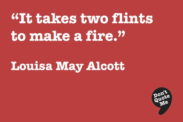 It Takes Two Flints To Make A Fire Louisa May Alcott Quote