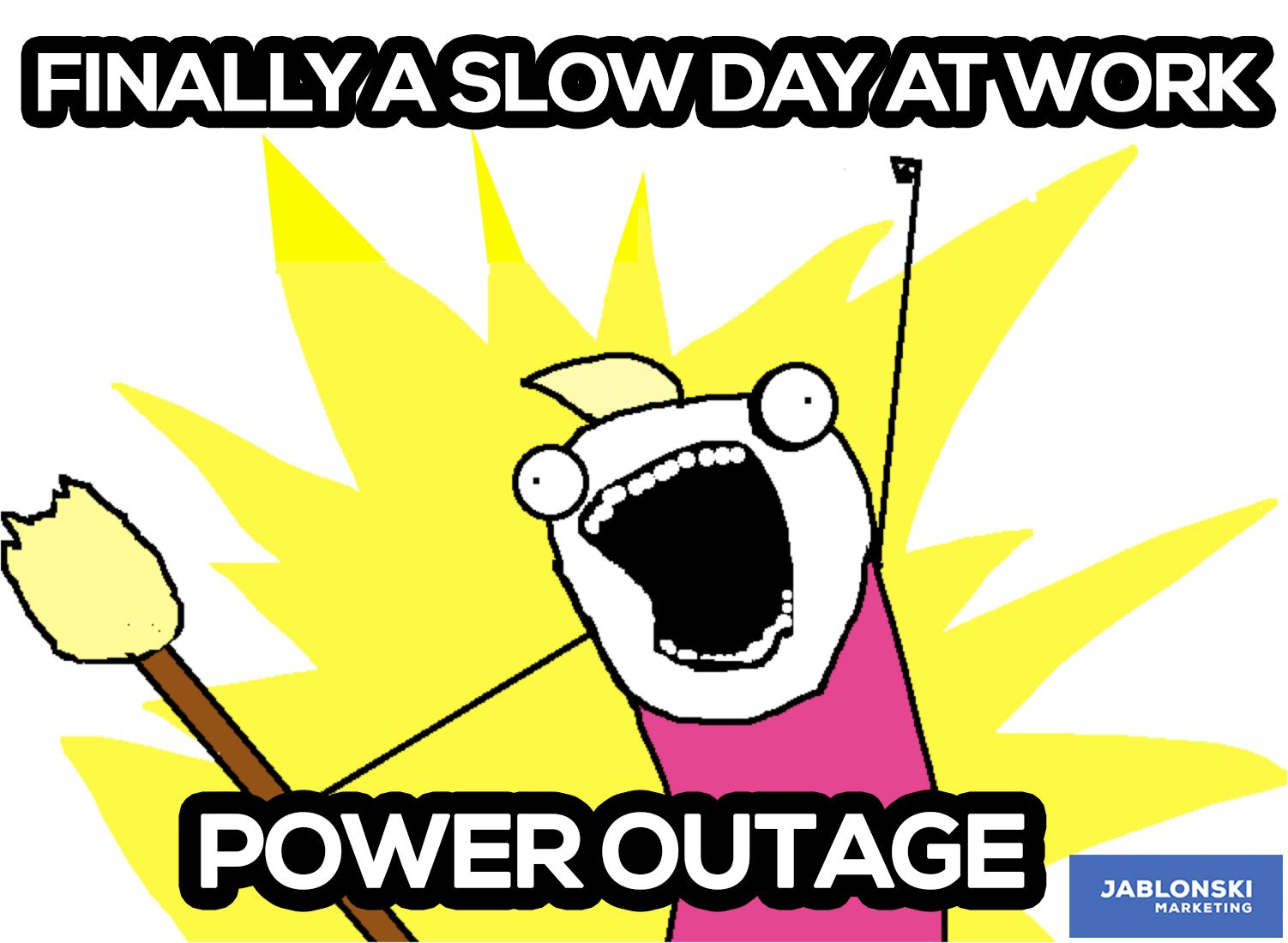 Finally A Slow Day At Work Power Outage Meme Workmeme Marketing Humor Funny Happy Rage Hyperbole And A Half Pumpkin Spice Clean All The Things