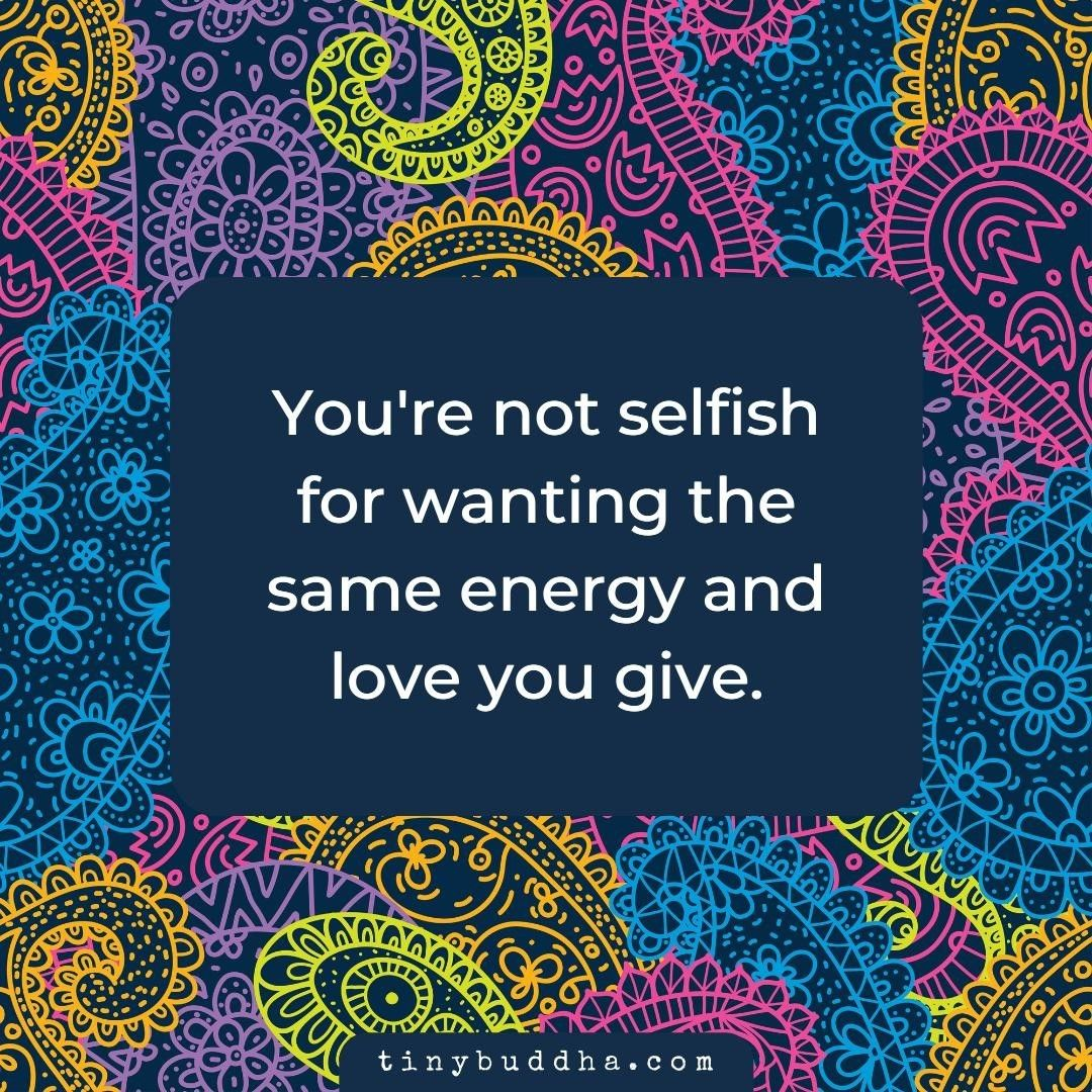 """Tiny Buddha on Instagram: """"You're not selfish for wanting the same energy and love you give.⠀ ⠀ #tinybuddha #quotes #dailyquotes #quotesdaily #quoteoftheday #wisdom…"""""""