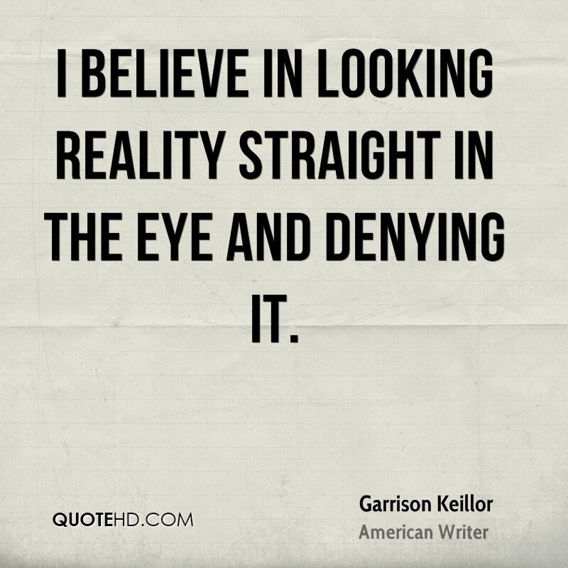 i believe in looking reality straight in the eye and denying it garrison keillor - Google Search