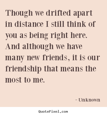Sayings about friendship - Though we drifted apart in distance i still..