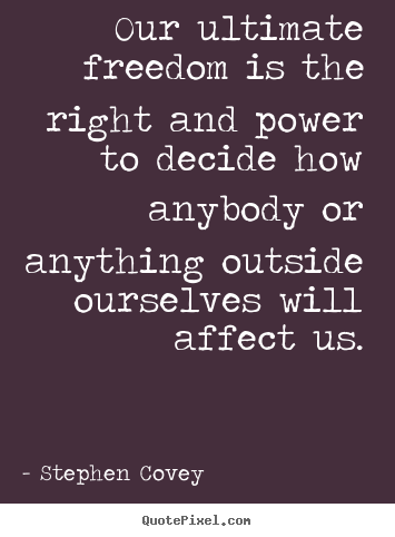 Our Ultimate Freedom Is The Right And Power To Decide Stephen Covey Good Inspirational Quotes Stephen Covey Quotes Covey Quotes Stephen Covey