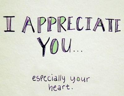 I appreciate you... especially your heart.   Appreciate you ...