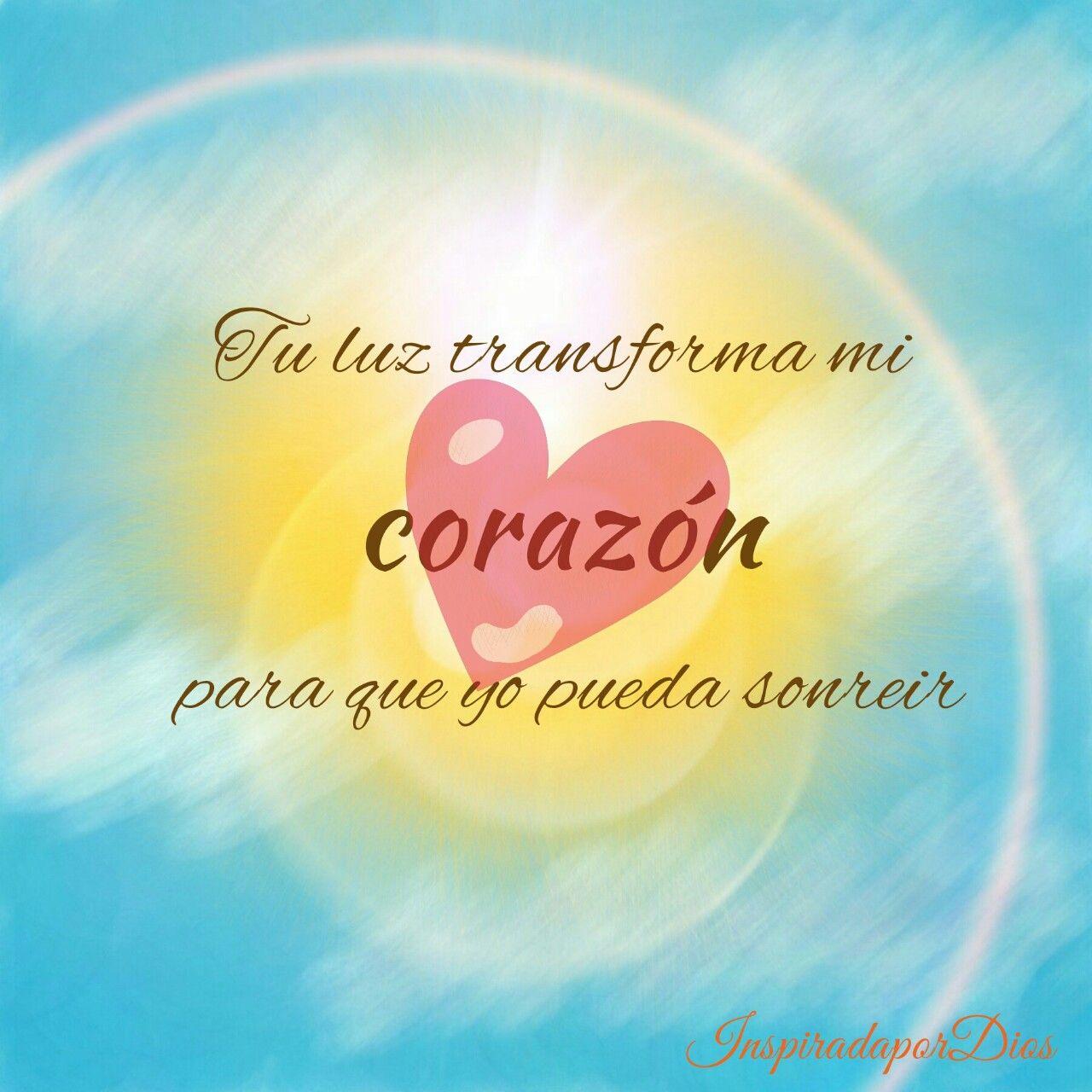 Tu luz transforma mi corazon para que yo pueda sonreir Mi amado Dios