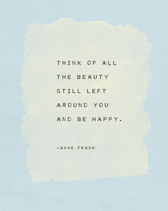Think of all the beauty still left around you and be happy.  -Anne Frank