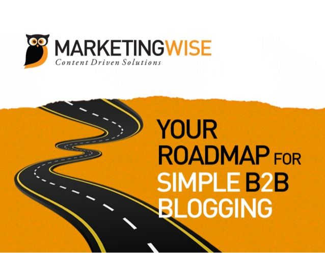 MarketingWise Inc Your Roadmap for Simple B2B Blogging by MarketingWise Inc on May 03, 2013 Edit      115 views  Stop Making Excuses – Here's Your Simple B2B Blogging Roadmap  I'm tired of hearing excuses from my clients that say they don't have time to blog.  Even without MarketingWise's content marketing support, blogging shouldn't take up too much time.  And if you streamline the process, you will realize the impact in no time.