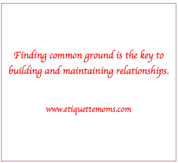 Common ground can help us converse with greater ease. Read http://etiquettemoms.com/view/713/Strong_communication_skills_How_to_build_relation.cfm to learn more.