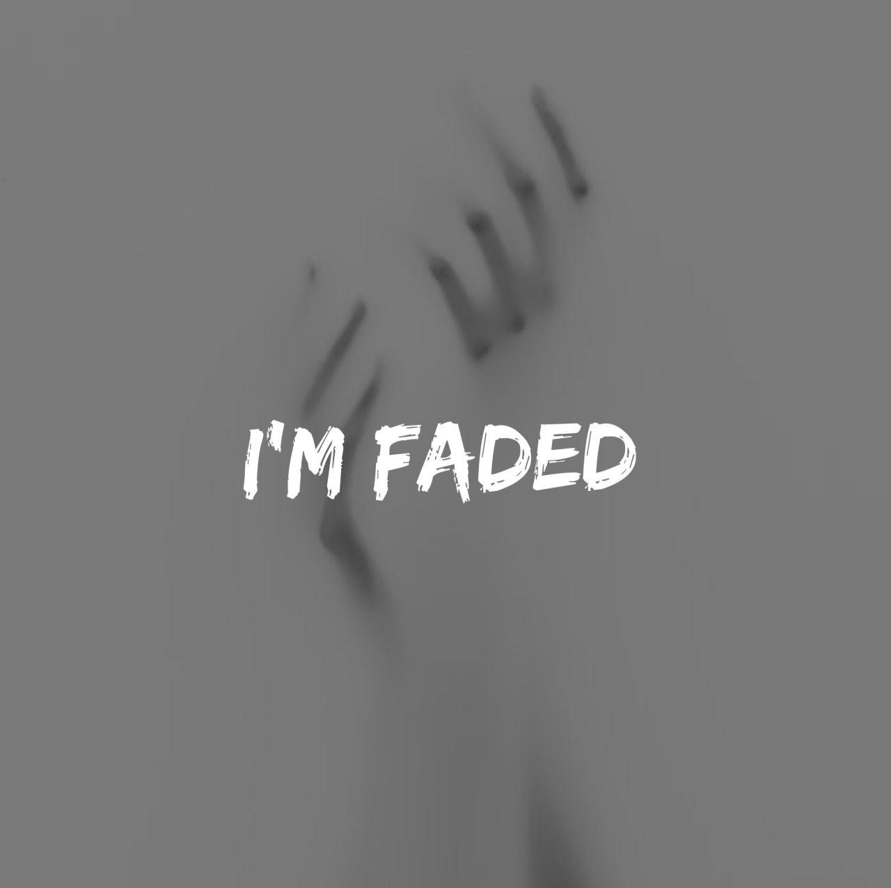 I'm faded.