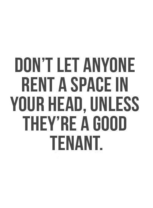 Don T Let Anyone Rent A Space In Your Head Unless They Re A Good Tenant Good Life Quotes Words Quotes Quotable Quotes