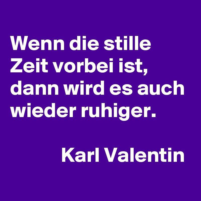 Wenn die stille Zeit vorbei ist, dann wird es auch wieder ruhiger.              Karl Valentin